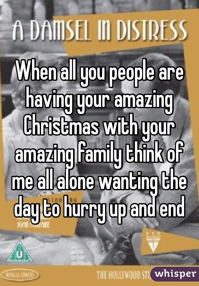 When all you people are having your amazing Christmas with your amazing family think of me all alone wanting the day to hurry up and end