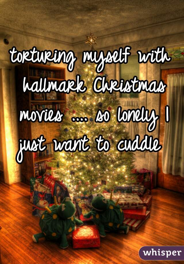 torturing myself with hallmark Christmas movies .... so lonely I just want to cuddle