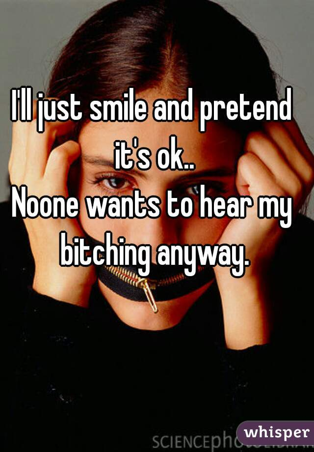 I'll just smile and pretend it's ok.. Noone wants to hear my bitching anyway.