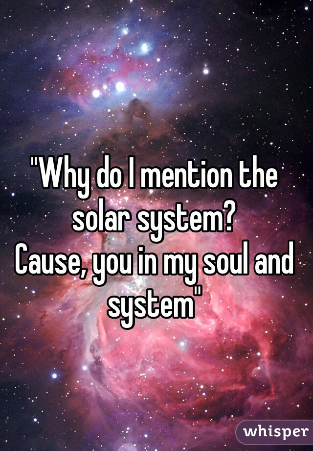 """""""Why do I mention the solar system? Cause, you in my soul and system"""""""