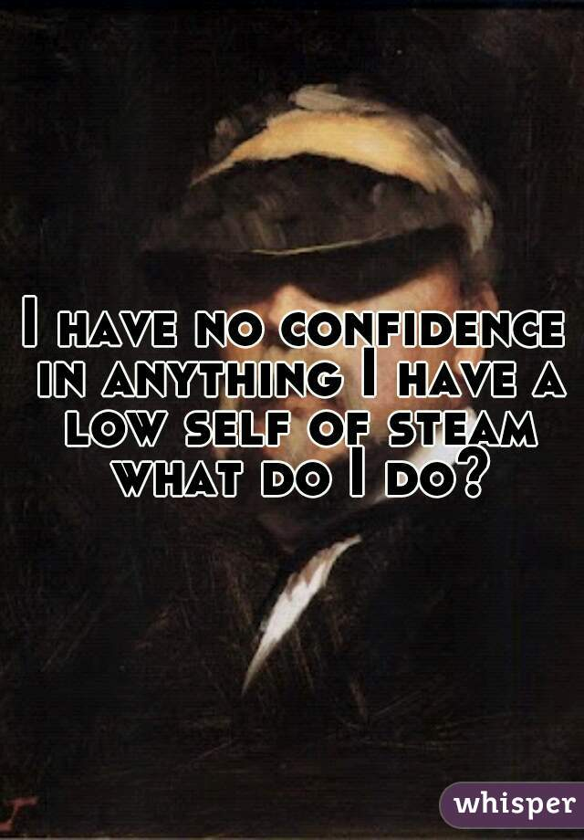 I have no confidence in anything I have a low self of steam what do I do?