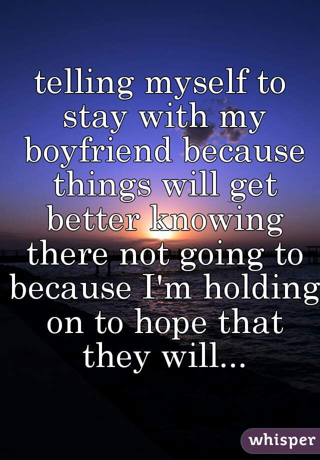 telling myself to stay with my boyfriend because things will get better knowing there not going to because I'm holding on to hope that they will...