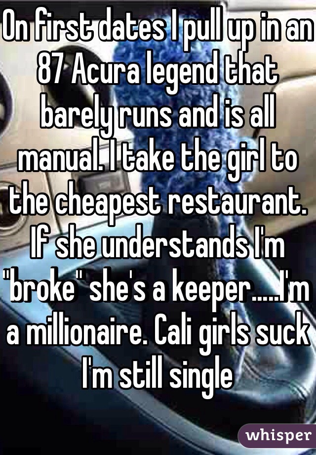 "On first dates I pull up in an 87 Acura legend that barely runs and is all manual. I take the girl to the cheapest restaurant. If she understands I'm ""broke"" she's a keeper.....I'm a millionaire. Cali girls suck I'm still single"