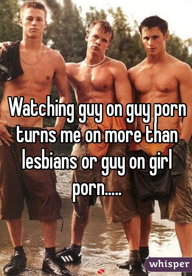 Watching guy on guy porn turns me on more than lesbians or guy on girl porn.....