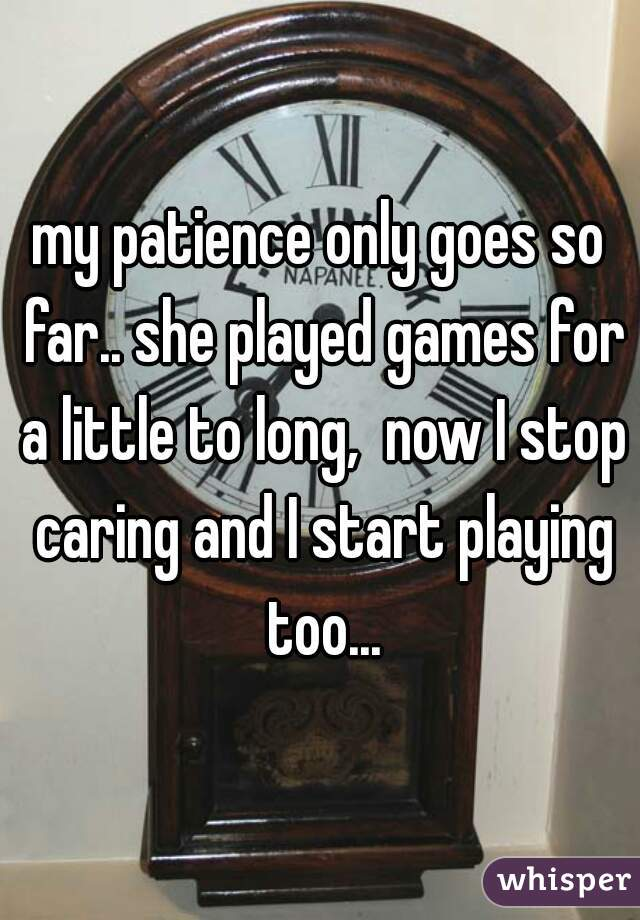 my patience only goes so far.. she played games for a little to long,  now I stop caring and I start playing too...