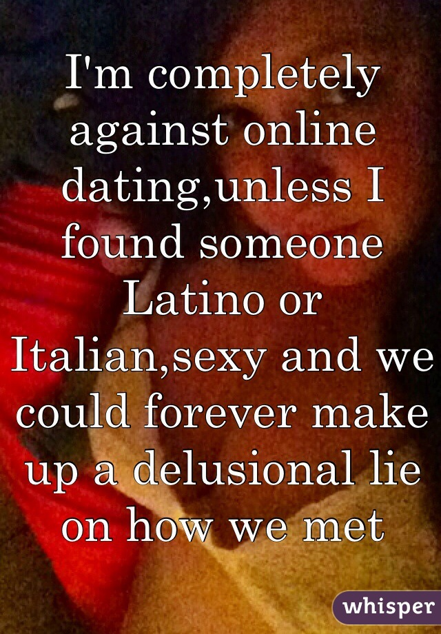 I'm completely against online dating,unless I found someone Latino or Italian,sexy and we could forever make up a delusional lie on how we met