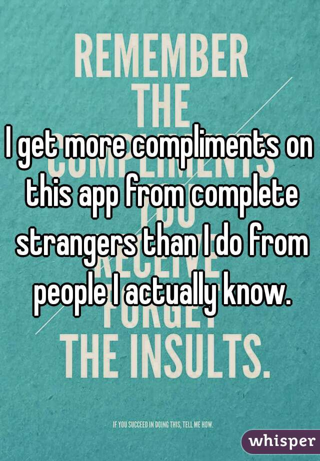 I get more compliments on this app from complete strangers than I do from people I actually know.