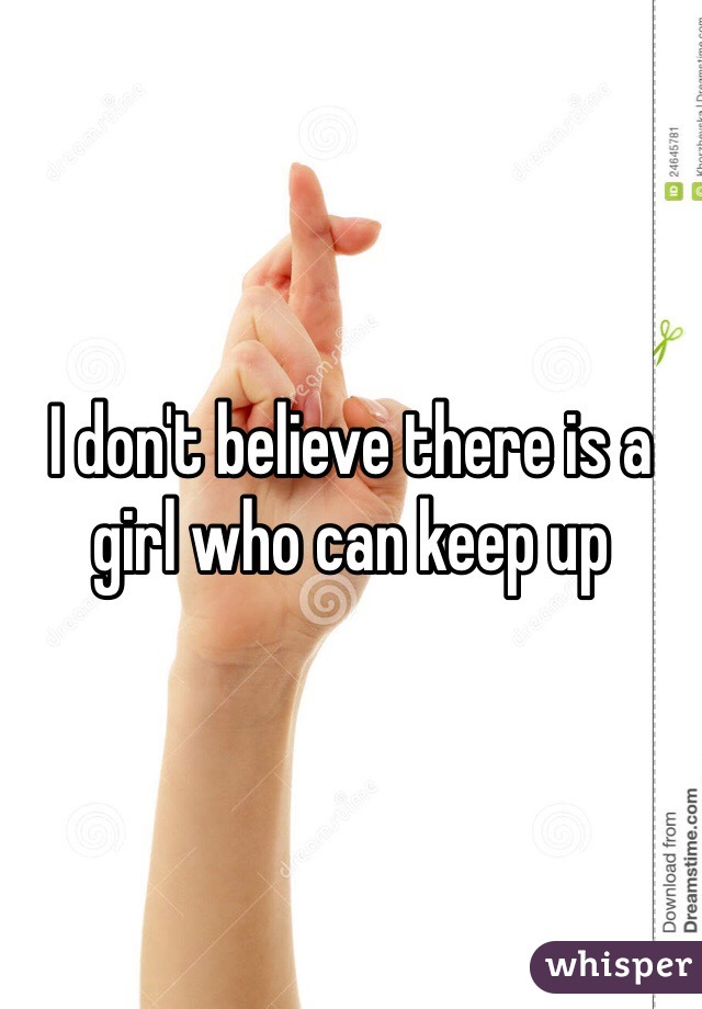 I don't believe there is a girl who can keep up