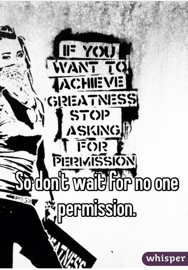 So don't wait for no one permission.