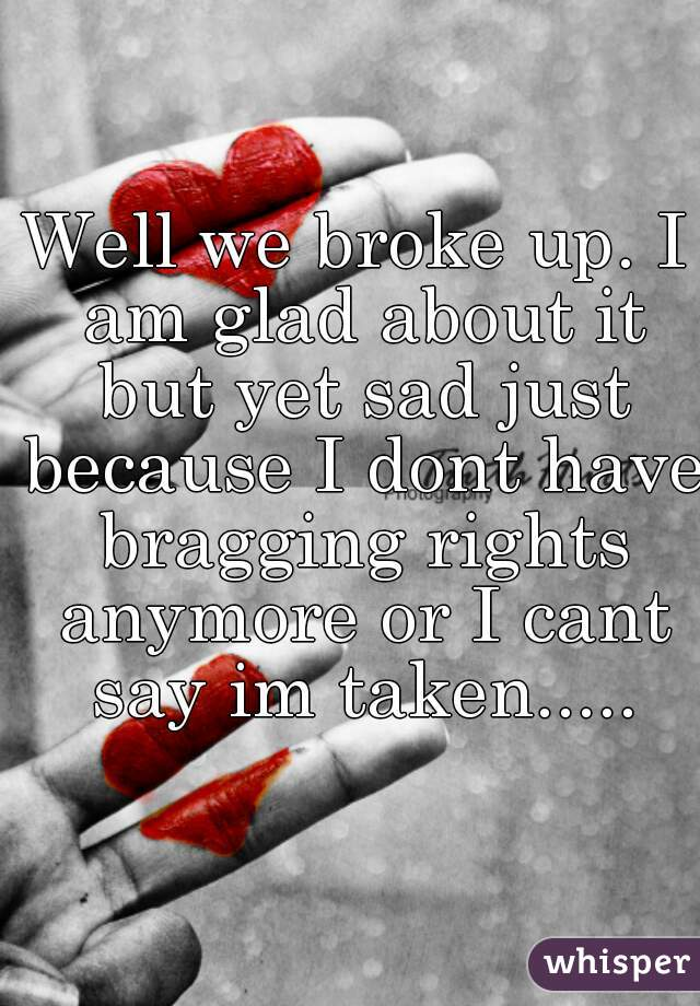 Well we broke up. I am glad about it but yet sad just because I dont have bragging rights anymore or I cant say im taken.....