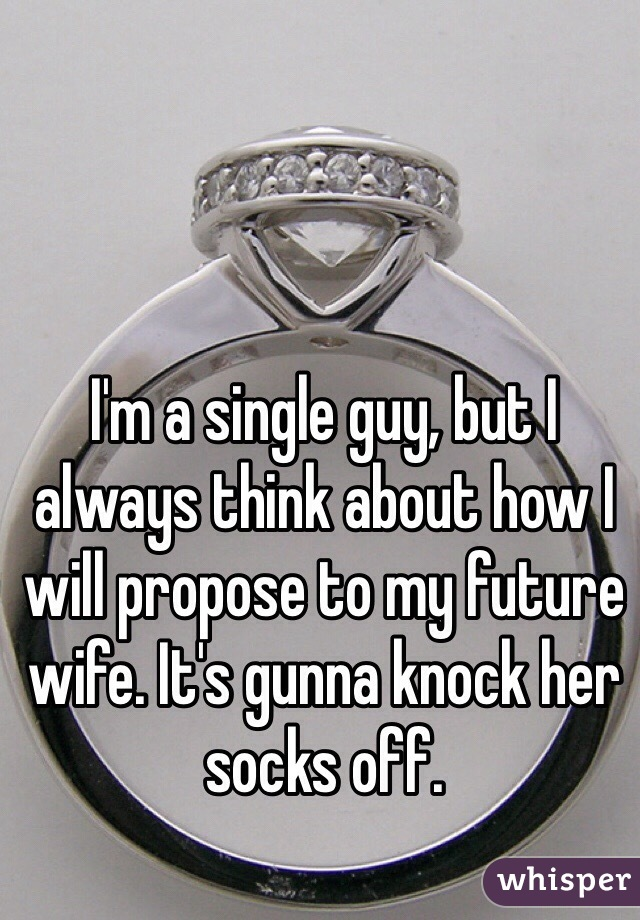 I'm a single guy, but I always think about how I will propose to my future wife. It's gunna knock her socks off.