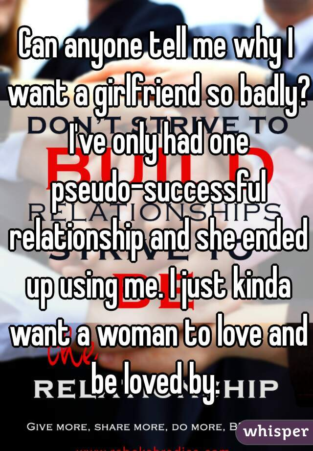 Can anyone tell me why I want a girlfriend so badly? I've only had one pseudo-successful relationship and she ended up using me. I just kinda want a woman to love and be loved by.