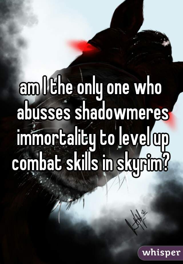 am I the only one who abusses shadowmeres immortality to level up combat skills in skyrim?