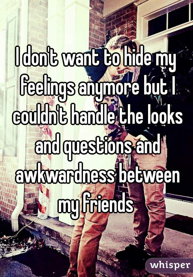 I don't want to hide my feelings anymore but I couldn't handle the looks and questions and awkwardness between my friends