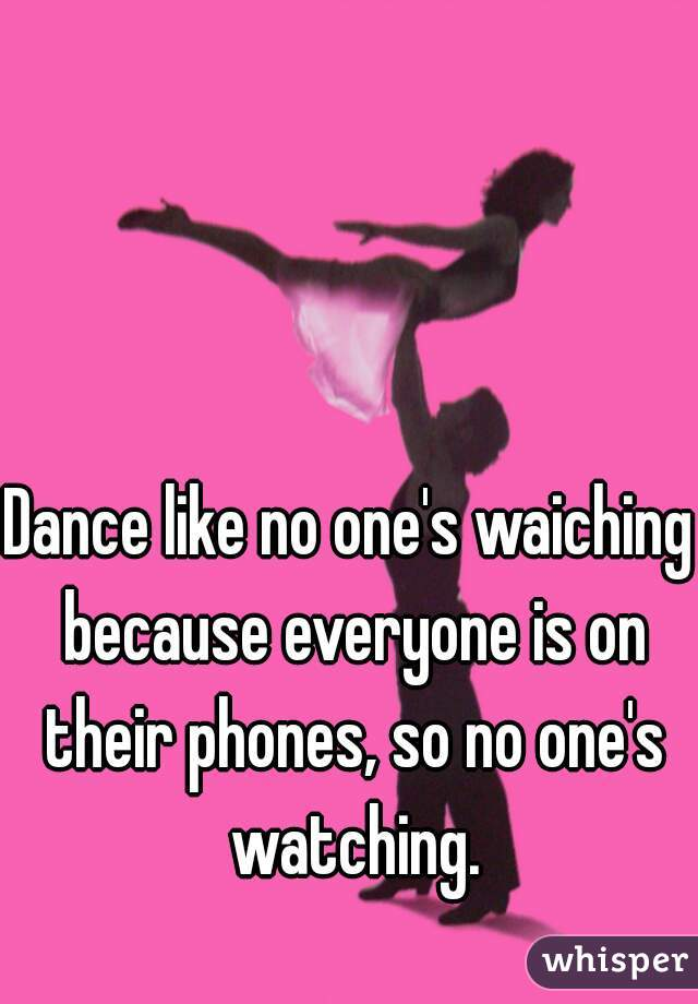 Dance like no one's waiching because everyone is on their phones, so no one's watching.