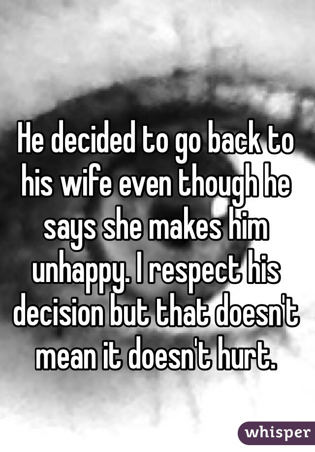 He decided to go back to his wife even though he says she makes him unhappy. I respect his decision but that doesn't mean it doesn't hurt.
