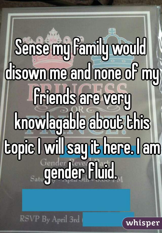Sense my family would disown me and none of my friends are very knowlagable about this topic I will say it here. I am gender fluid.