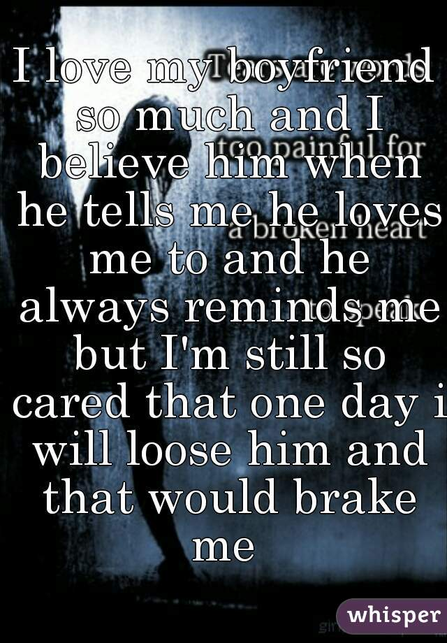 I love my boyfriend so much and I believe him when he tells me he loves me to and he always reminds me but I'm still so cared that one day i will loose him and that would brake me