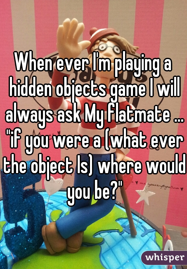 "When ever I'm playing a hidden objects game I will always ask My flatmate ... ""if you were a (what ever the object Is) where would you be?"""