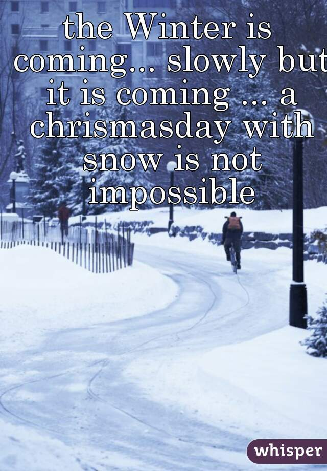 the Winter is coming... slowly but it is coming ... a chrismasday with snow is not impossible