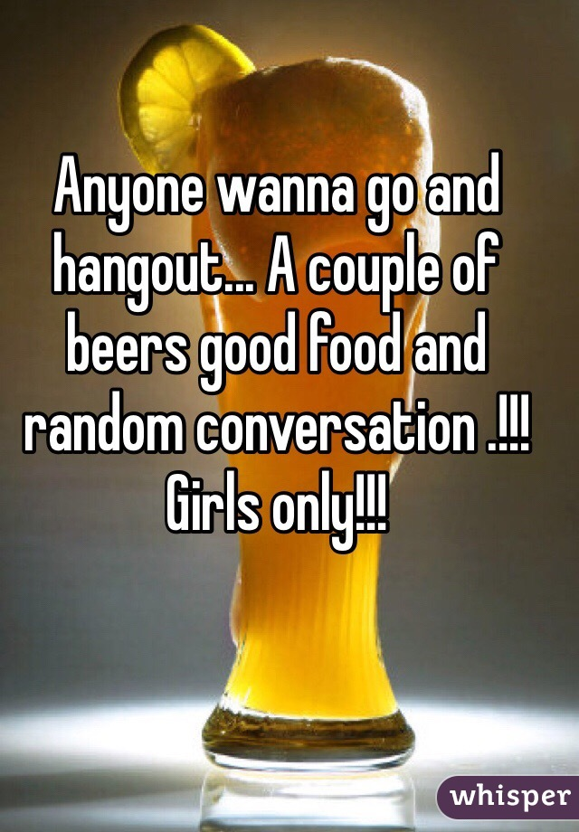 Anyone wanna go and hangout... A couple of beers good food and random conversation .!!! Girls only!!!