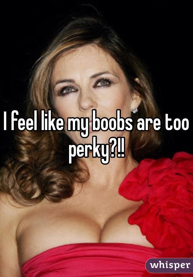 I feel like my boobs are too perky?!!