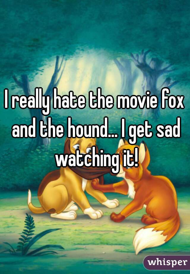 I really hate the movie fox and the hound... I get sad watching it!