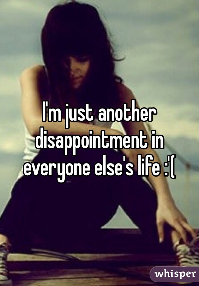 I'm just another disappointment in everyone else's life :'(