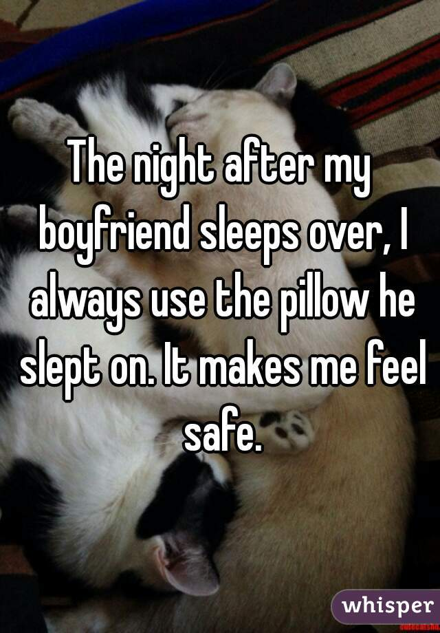 The night after my boyfriend sleeps over, I always use the pillow he slept on. It makes me feel safe.
