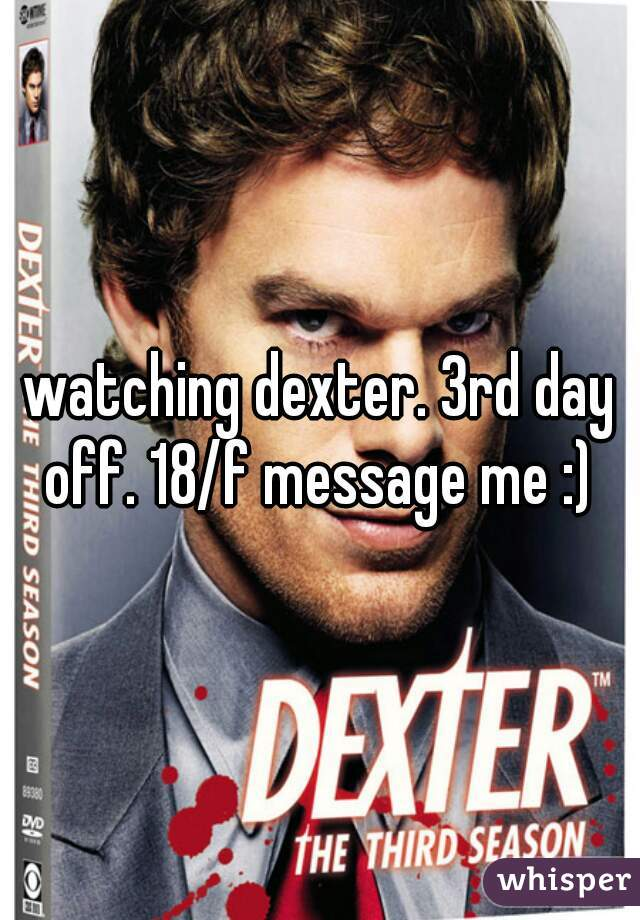 watching dexter. 3rd day off. 18/f message me :)