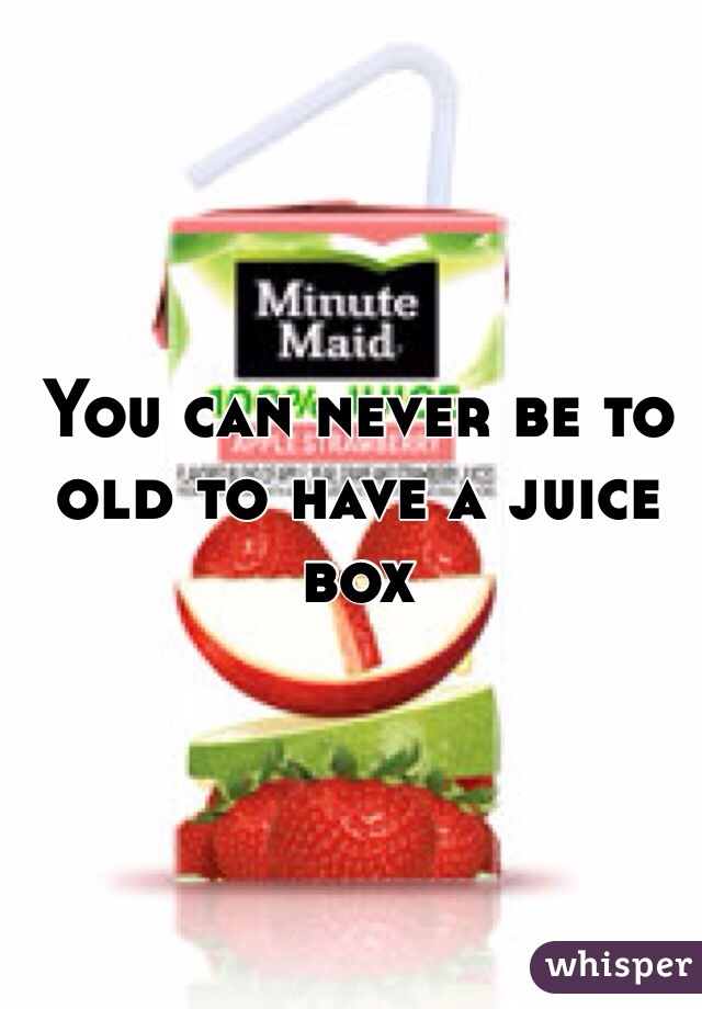 You can never be to old to have a juice box