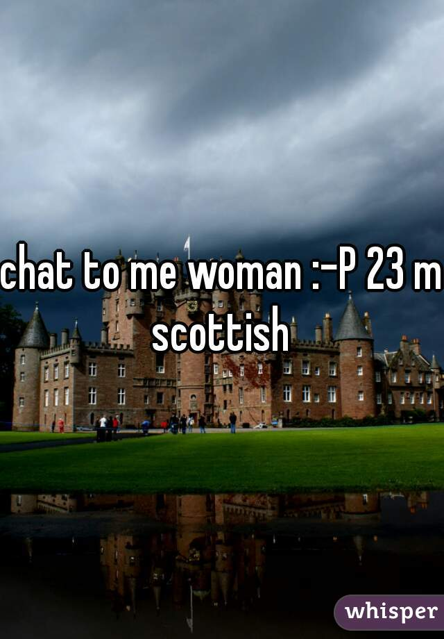 chat to me woman :-P 23 m scottish