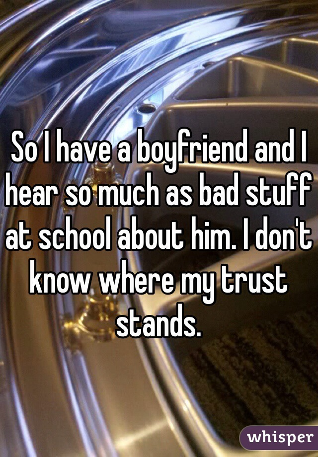 So I have a boyfriend and I hear so much as bad stuff at school about him. I don't know where my trust stands.