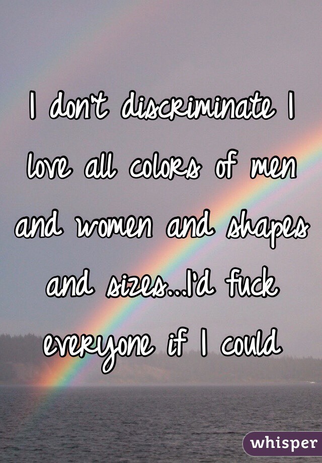 I don't discriminate I love all colors of men and women and shapes and sizes...I'd fuck everyone if I could