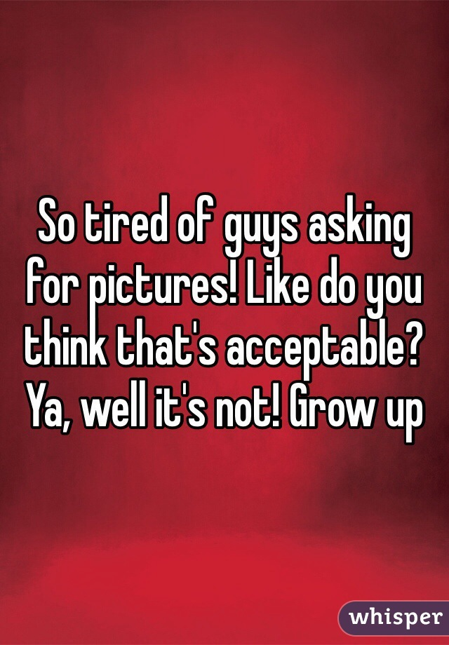 So tired of guys asking for pictures! Like do you think that's acceptable? Ya, well it's not! Grow up