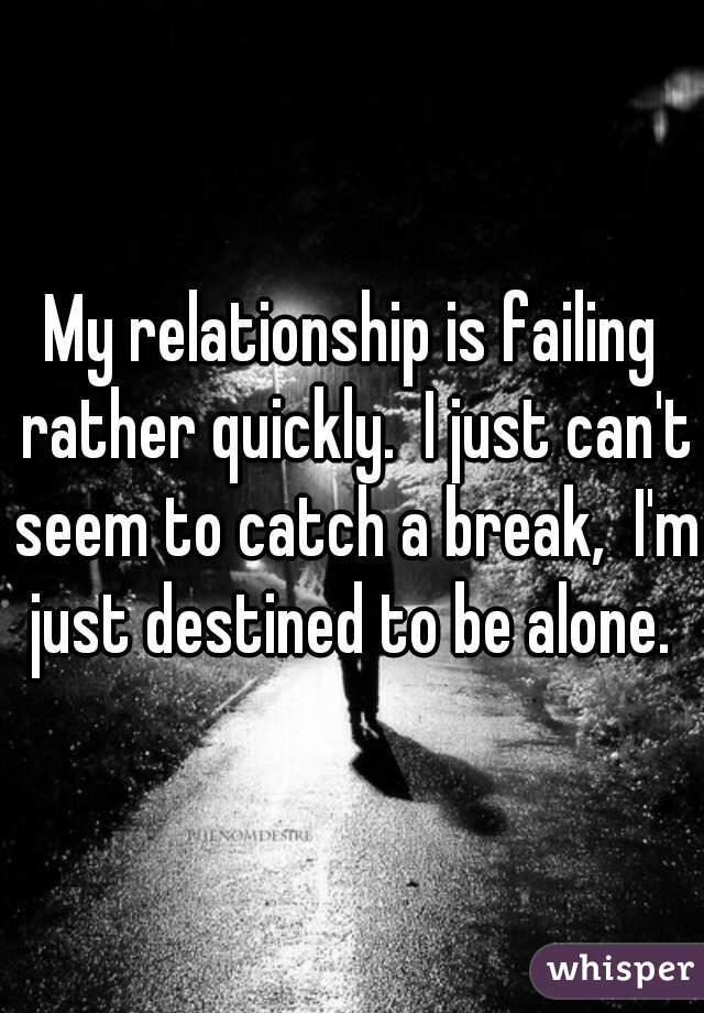 My relationship is failing rather quickly.  I just can't seem to catch a break,  I'm just destined to be alone.