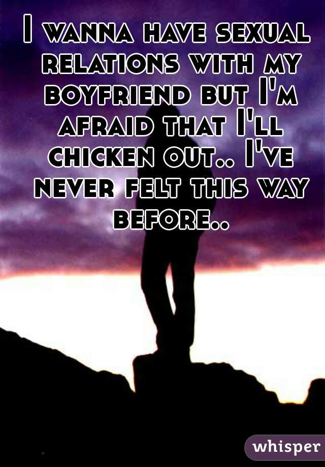 I wanna have sexual relations with my boyfriend but I'm afraid that I'll chicken out.. I've never felt this way before..