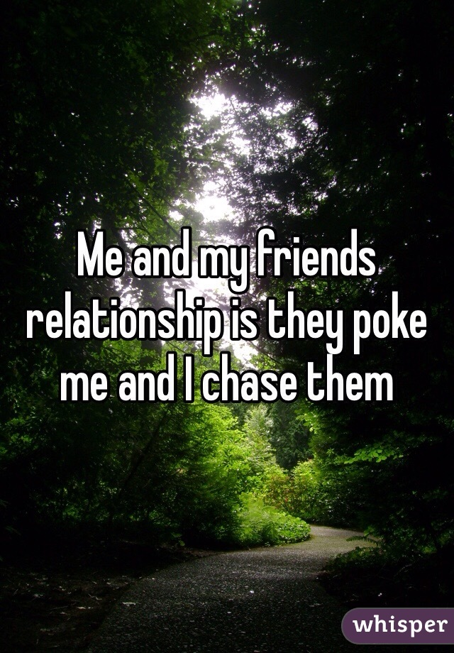 Me and my friends relationship is they poke me and I chase them