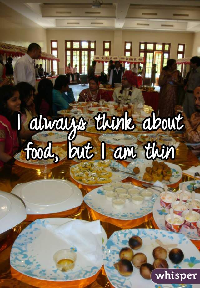 I always think about food, but I am thin