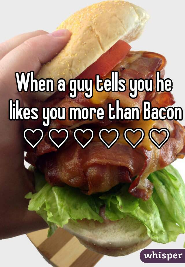 When a guy tells you he likes you more than Bacon ♡♡♡♡♡♡