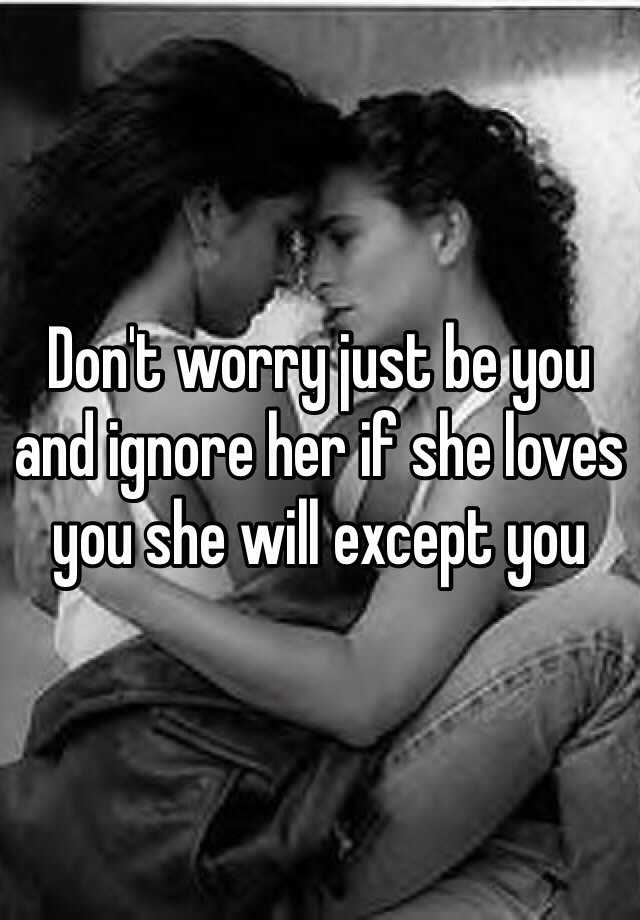 Don't worry just be you and ignore her if she loves you she will