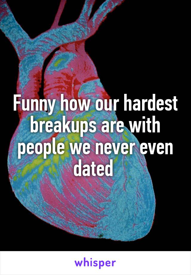 Funny how our hardest breakups are with people we never even dated