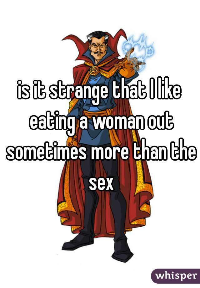 is it strange that I like eating a woman out sometimes more than the sex