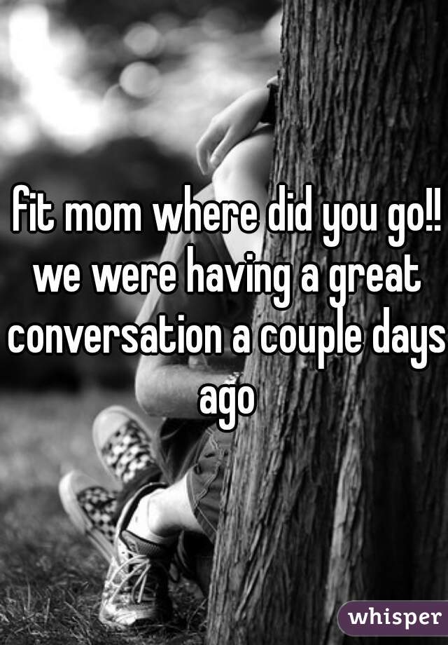 fit mom where did you go!! we were having a great conversation a couple days ago