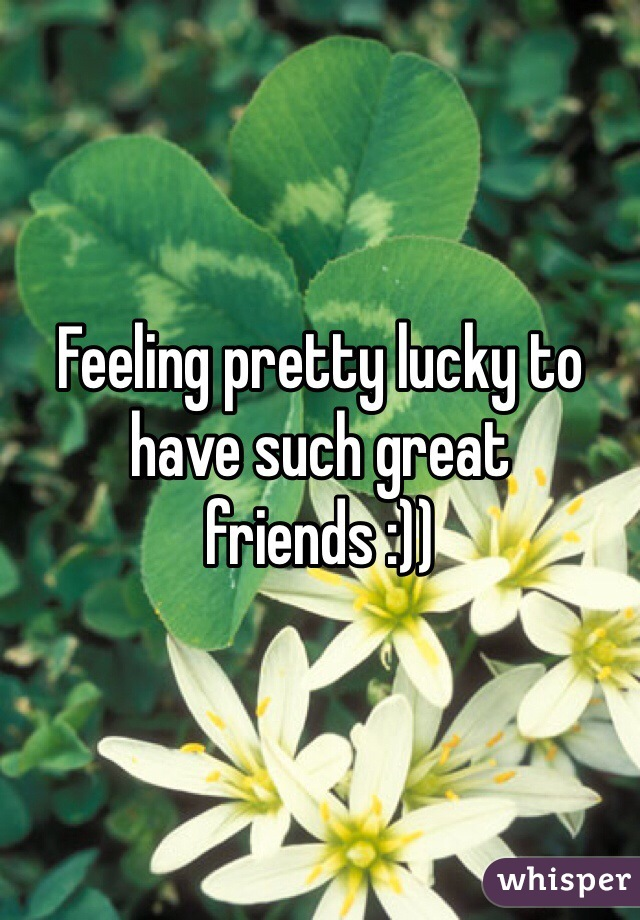 Feeling pretty lucky to have such great friends :))