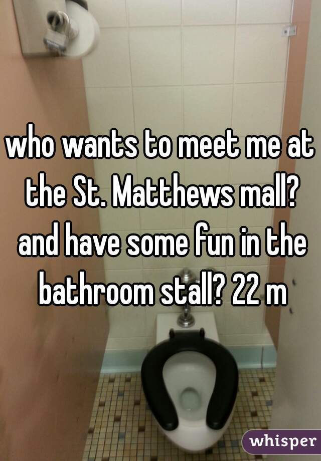 who wants to meet me at the St. Matthews mall? and have some fun in the bathroom stall? 22 m