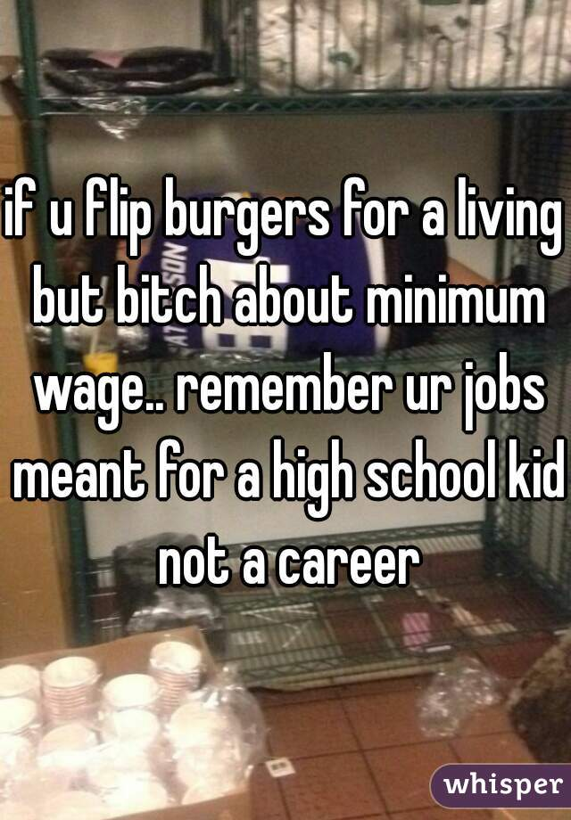if u flip burgers for a living but bitch about minimum wage.. remember ur jobs meant for a high school kid not a career