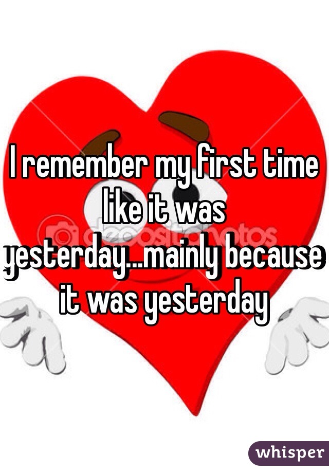 I remember my first time like it was yesterday...mainly because it was yesterday