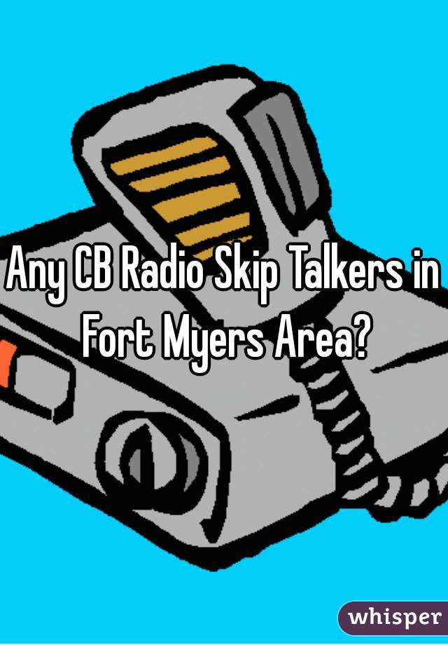 Any CB Radio Skip Talkers in Fort Myers Area?