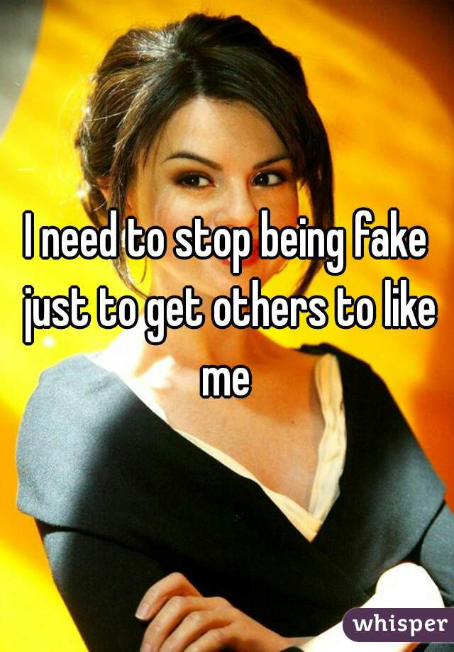 I need to stop being fake just to get others to like me